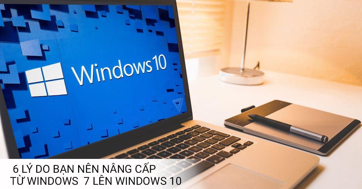 6 Lý Do Bạn Nên Nâng Cấp Windows 7 lên Windows 10