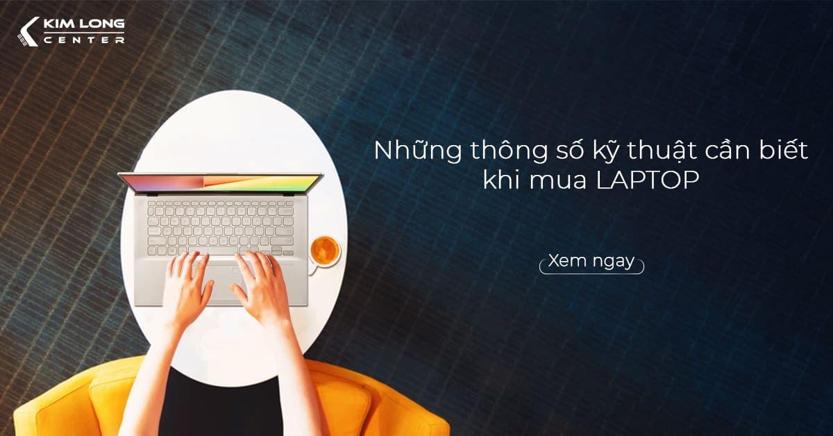 Những Thông Số Kỹ Thuật Cần Biết Trước Khi Mua Laptop