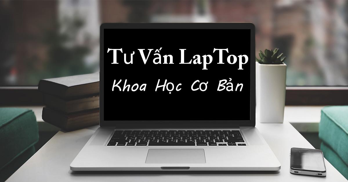 tư vấn chọn mua laptop cho sinh viên ngành khoa học cơ bản